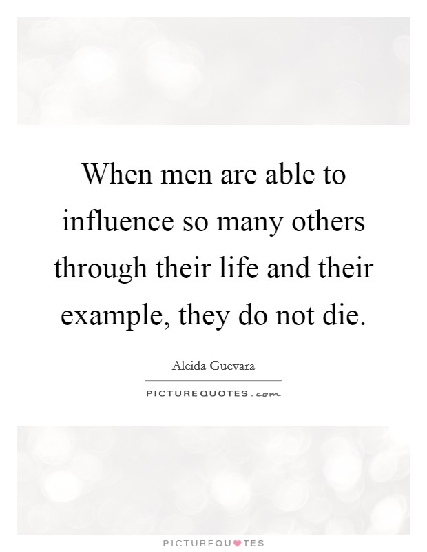 When men are able to influence so many others through their life and their example, they do not die Picture Quote #1