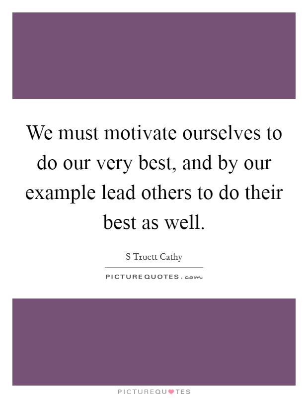 We must motivate ourselves to do our very best, and by our example lead others to do their best as well Picture Quote #1