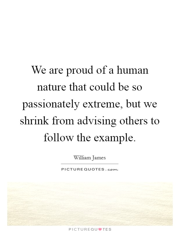 We are proud of a human nature that could be so passionately extreme, but we shrink from advising others to follow the example Picture Quote #1
