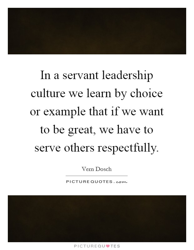 In a servant leadership culture we learn by choice or example that if we want to be great, we have to serve others respectfully Picture Quote #1