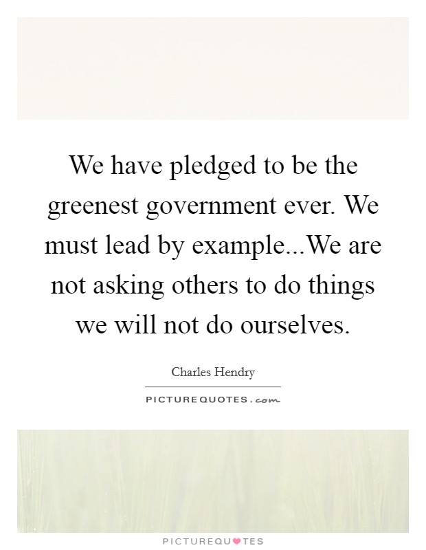 We have pledged to be the greenest government ever. We must lead by example...We are not asking others to do things we will not do ourselves Picture Quote #1