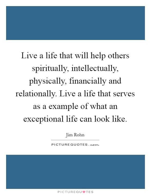 Live a life that will help others spiritually, intellectually, physically, financially and relationally. Live a life that serves as a example of what an exceptional life can look like Picture Quote #1