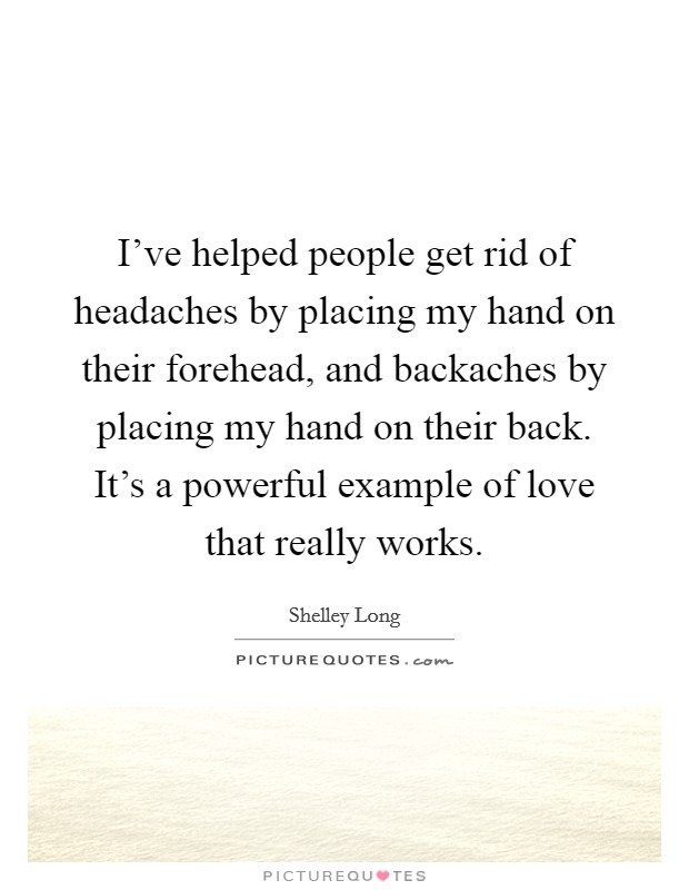 I've helped people get rid of headaches by placing my hand on their forehead, and backaches by placing my hand on their back. It's a powerful example of love that really works. Picture Quote #1