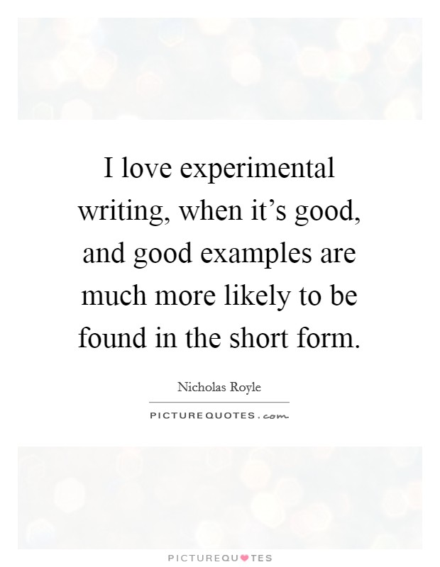 I love experimental writing, when it's good, and good examples are much more likely to be found in the short form Picture Quote #1