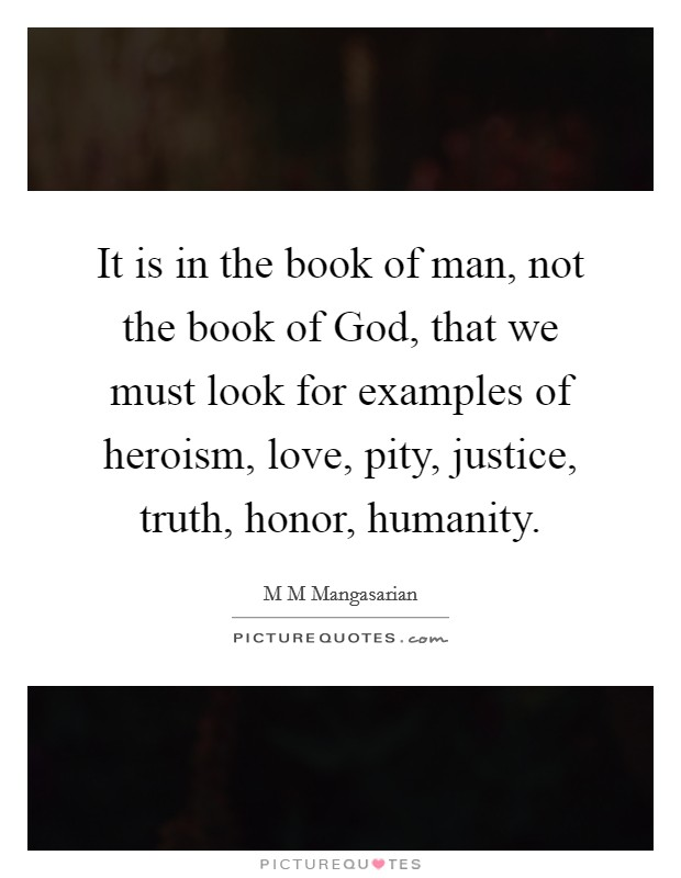 It is in the book of man, not the book of God, that we must look for examples of heroism, love, pity, justice, truth, honor, humanity Picture Quote #1