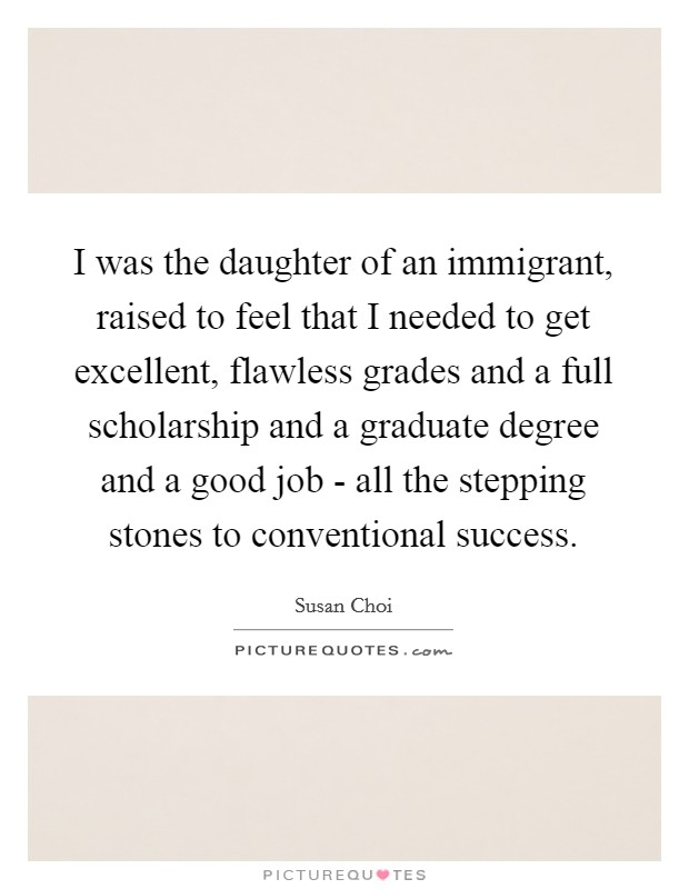 I was the daughter of an immigrant, raised to feel that I needed to get excellent, flawless grades and a full scholarship and a graduate degree and a good job - all the stepping stones to conventional success Picture Quote #1