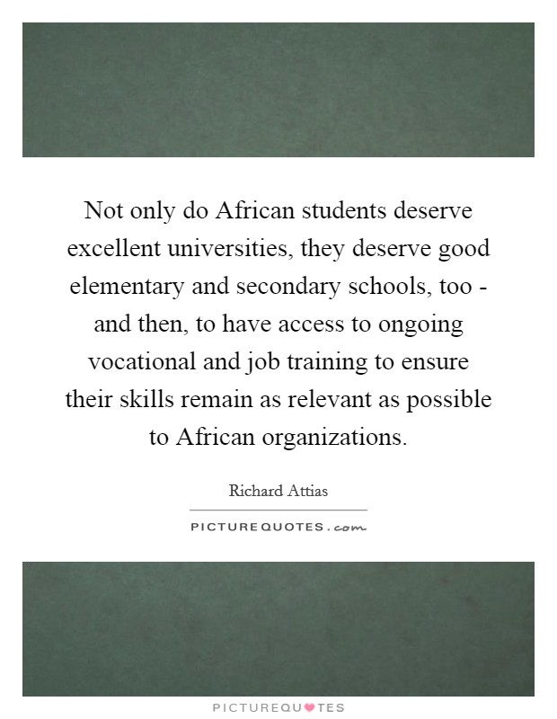 Not only do African students deserve excellent universities, they deserve good elementary and secondary schools, too - and then, to have access to ongoing vocational and job training to ensure their skills remain as relevant as possible to African organizations. Picture Quote #1