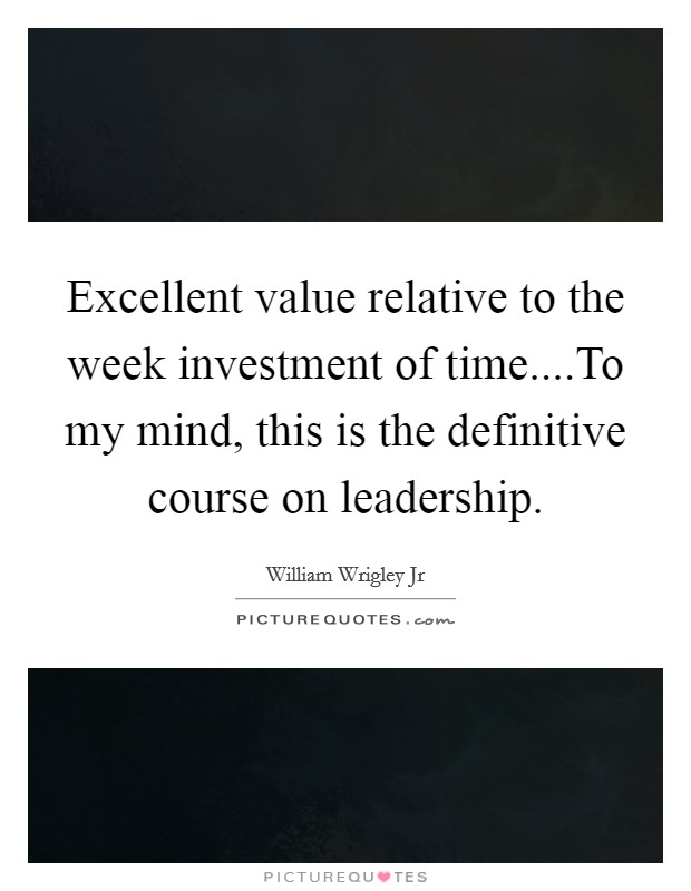 Excellent value relative to the week investment of time....To my mind, this is the definitive course on leadership Picture Quote #1