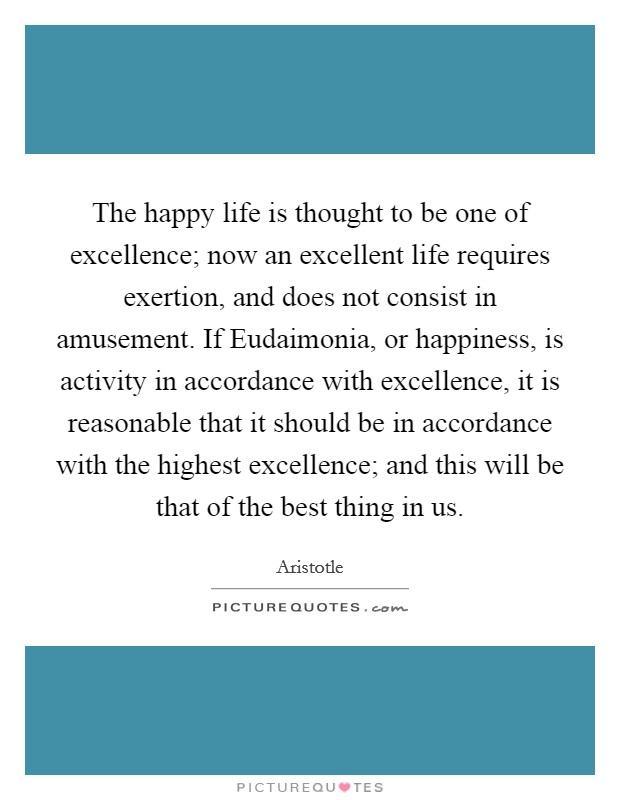 The happy life is thought to be one of excellence; now an excellent life requires exertion, and does not consist in amusement. If Eudaimonia, or happiness, is activity in accordance with excellence, it is reasonable that it should be in accordance with the highest excellence; and this will be that of the best thing in us Picture Quote #1