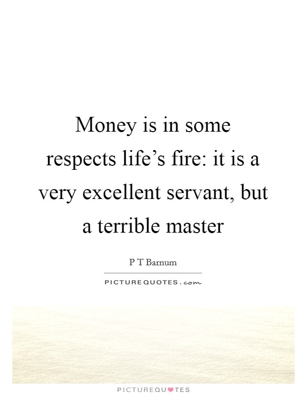 Money is in some respects life's fire: it is a very excellent servant, but a terrible master Picture Quote #1