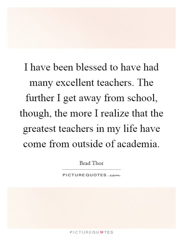 I have been blessed to have had many excellent teachers. The further I get away from school, though, the more I realize that the greatest teachers in my life have come from outside of academia Picture Quote #1