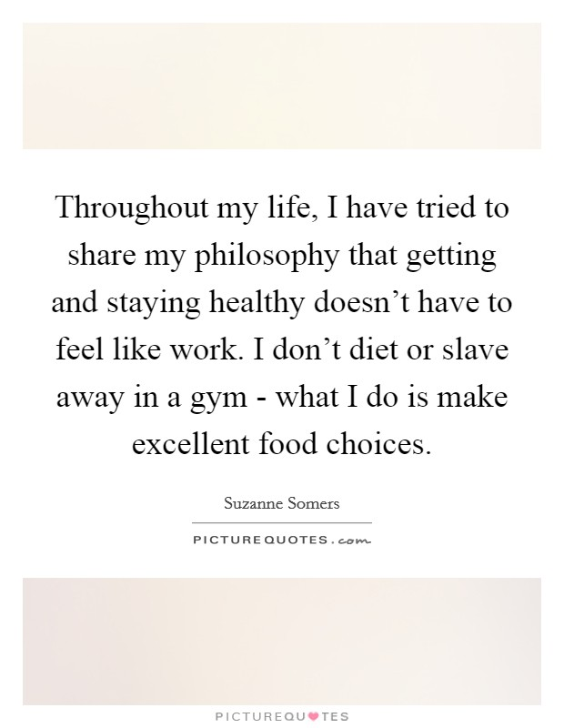 Throughout my life, I have tried to share my philosophy that getting and staying healthy doesn't have to feel like work. I don't diet or slave away in a gym - what I do is make excellent food choices Picture Quote #1