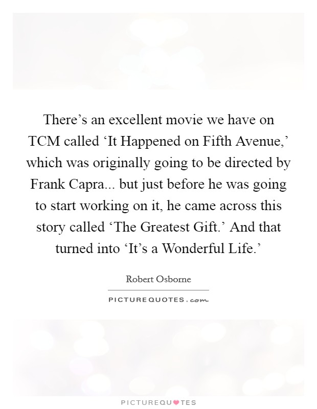 There's an excellent movie we have on TCM called 'It Happened on Fifth Avenue,' which was originally going to be directed by Frank Capra... but just before he was going to start working on it, he came across this story called 'The Greatest Gift.' And that turned into 'It's a Wonderful Life.' Picture Quote #1