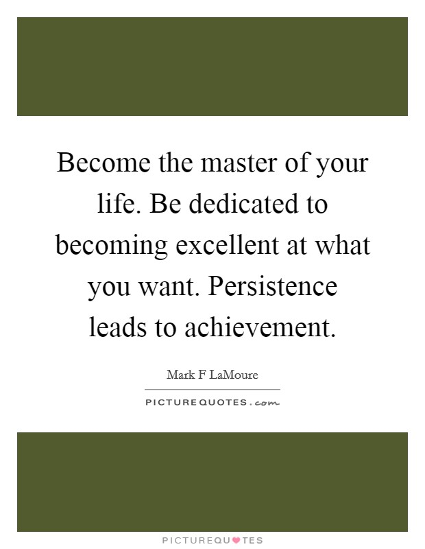 Become the master of your life. Be dedicated to becoming excellent at what you want. Persistence leads to achievement Picture Quote #1
