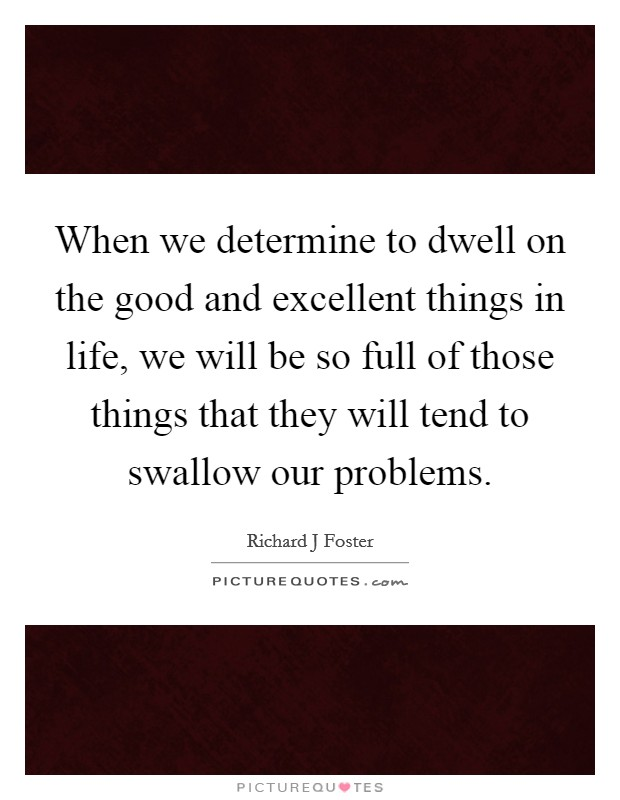 When we determine to dwell on the good and excellent things in life, we will be so full of those things that they will tend to swallow our problems Picture Quote #1