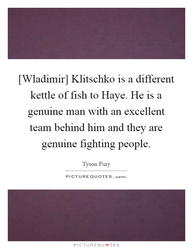 [Wladimir] Klitschko is a different kettle of fish to Haye. He is a genuine man with an excellent team behind him and they are genuine fighting people Picture Quote #1