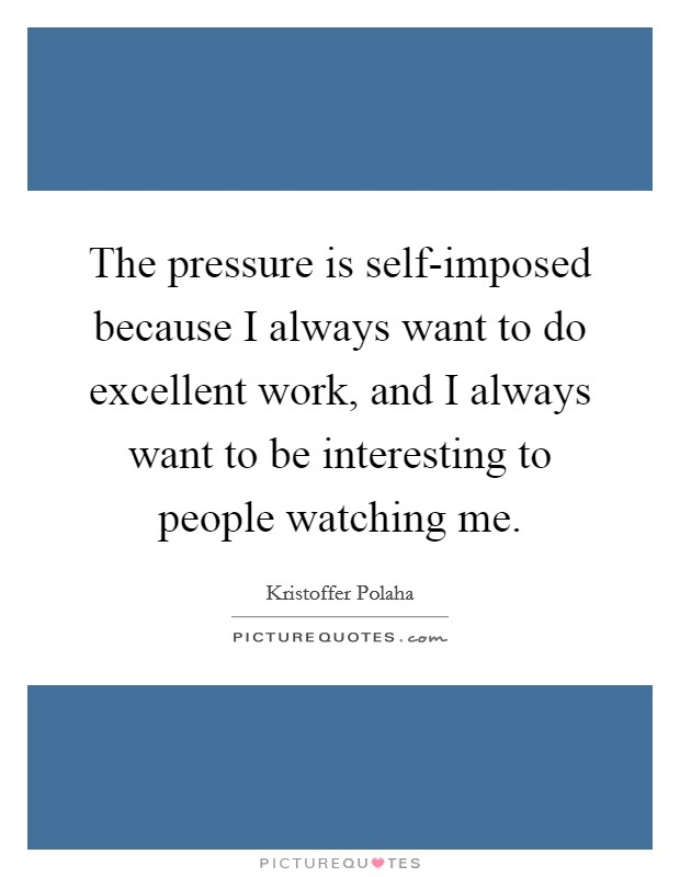 The pressure is self-imposed because I always want to do excellent work, and I always want to be interesting to people watching me Picture Quote #1