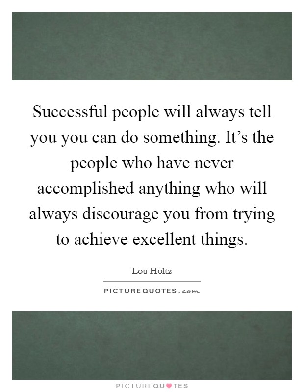 Successful people will always tell you you can do something. It's the people who have never accomplished anything who will always discourage you from trying to achieve excellent things Picture Quote #1