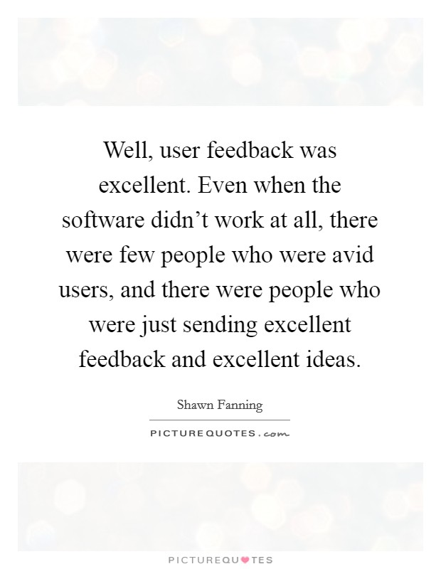 Well, user feedback was excellent. Even when the software didn't work at all, there were few people who were avid users, and there were people who were just sending excellent feedback and excellent ideas Picture Quote #1