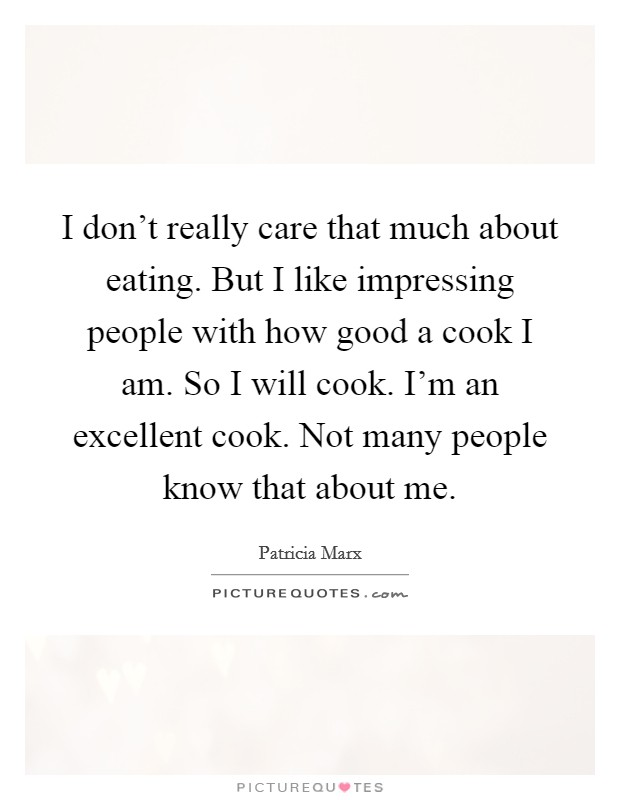 I don't really care that much about eating. But I like impressing people with how good a cook I am. So I will cook. I'm an excellent cook. Not many people know that about me Picture Quote #1