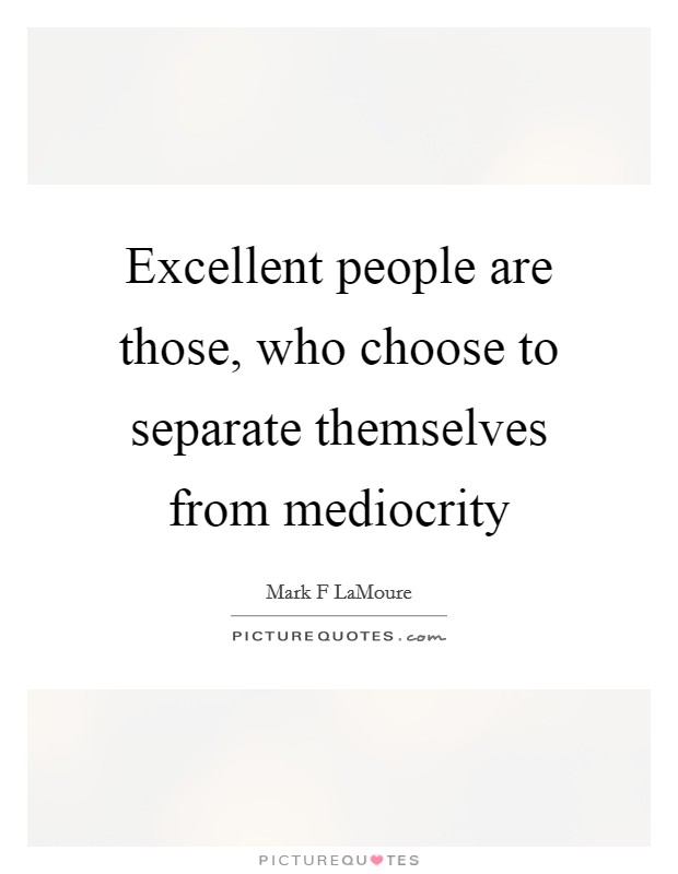 Excellent people are those, who choose to separate themselves from mediocrity Picture Quote #1