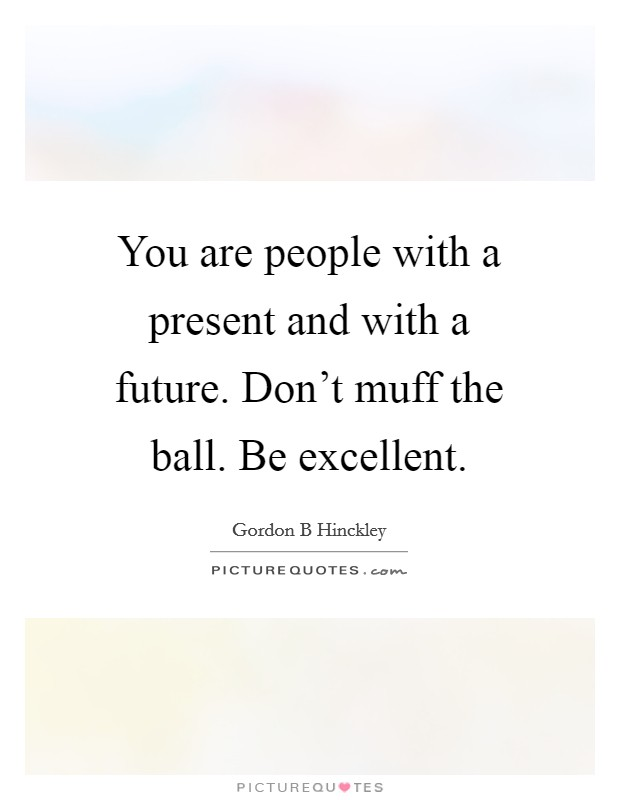You are people with a present and with a future. Don't muff the ball. Be excellent Picture Quote #1