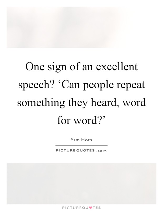 One sign of an excellent speech? 'Can people repeat something they heard, word for word?' Picture Quote #1