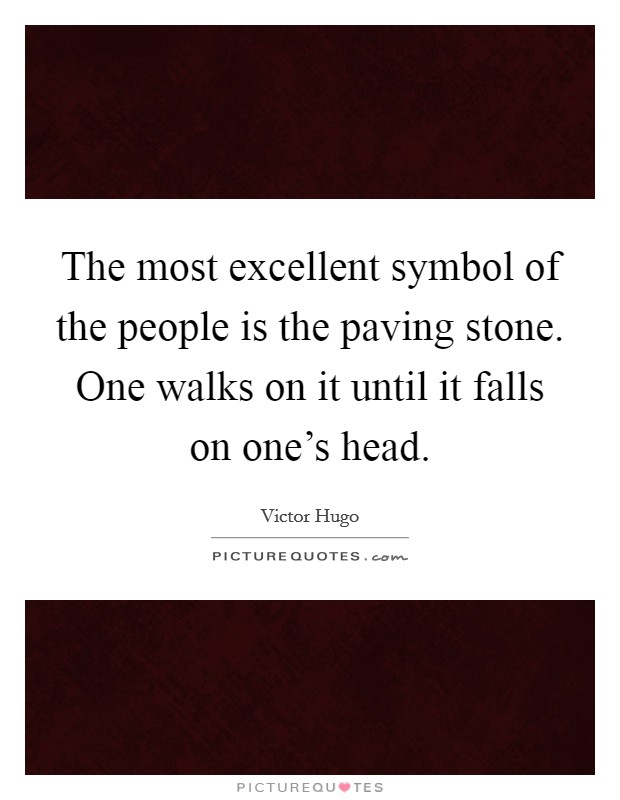 The most excellent symbol of the people is the paving stone. One walks on it until it falls on one's head Picture Quote #1