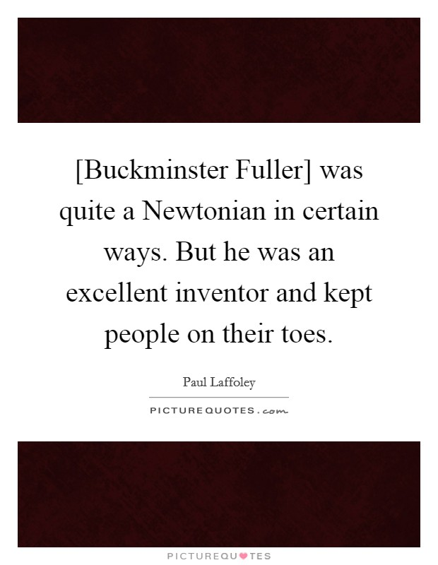 [Buckminster Fuller] was quite a Newtonian in certain ways. But he was an excellent inventor and kept people on their toes Picture Quote #1
