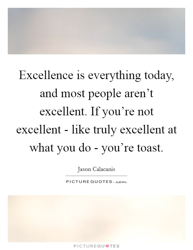 Excellence is everything today, and most people aren't excellent. If you're not excellent - like truly excellent at what you do - you're toast Picture Quote #1