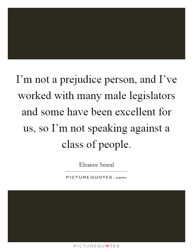 I'm not a prejudice person, and I've worked with many male legislators and some have been excellent for us, so I'm not speaking against a class of people Picture Quote #1
