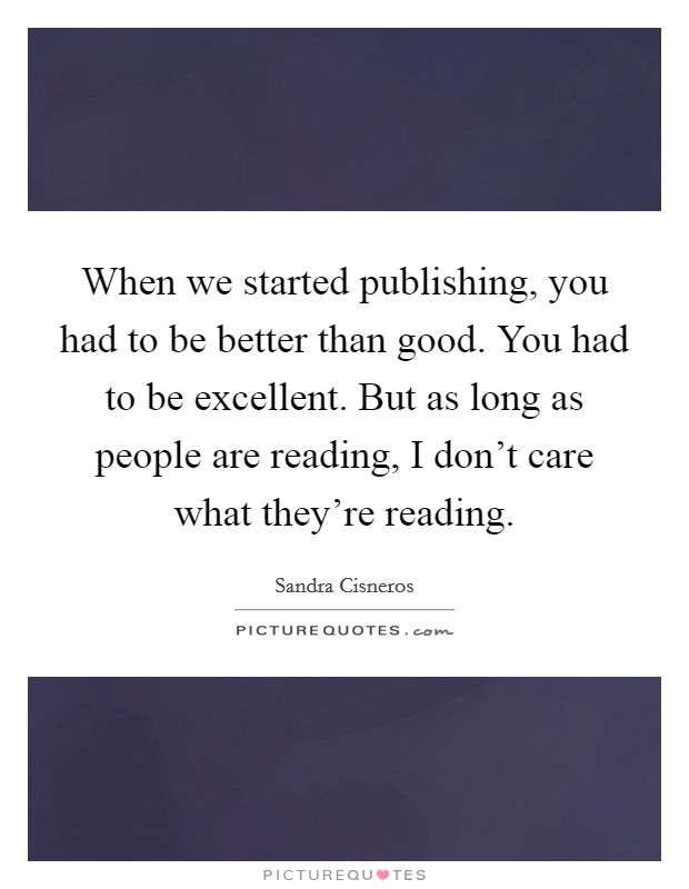When we started publishing, you had to be better than good. You had to be excellent. But as long as people are reading, I don't care what they're reading Picture Quote #1