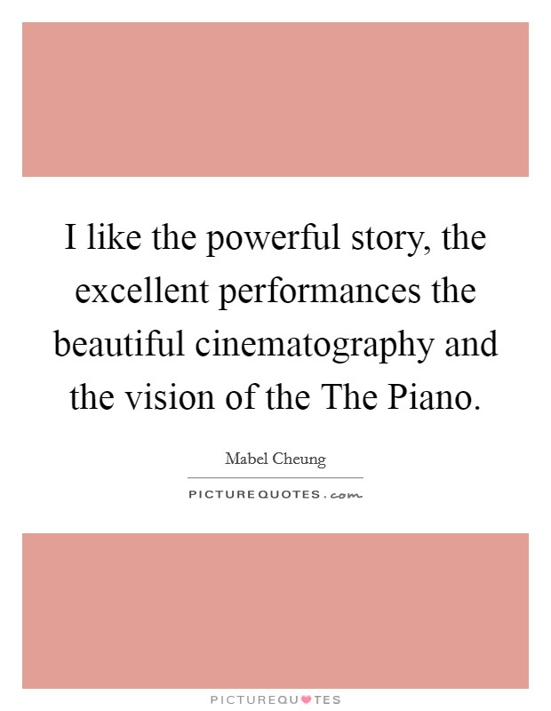 I like the powerful story, the excellent performances the beautiful cinematography and the vision of the The Piano Picture Quote #1