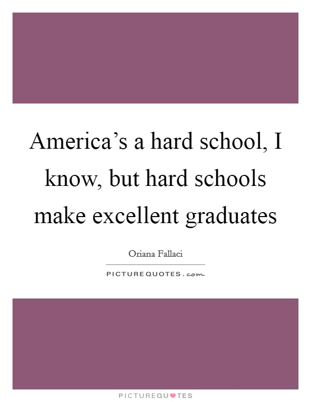 America's a hard school, I know, but hard schools make excellent graduates Picture Quote #1