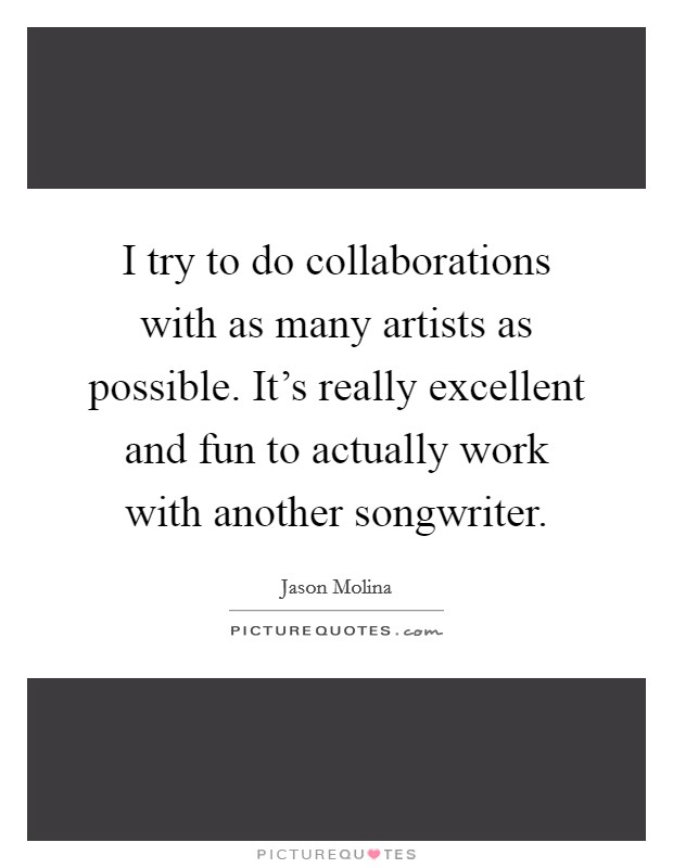 I try to do collaborations with as many artists as possible. It's really excellent and fun to actually work with another songwriter Picture Quote #1