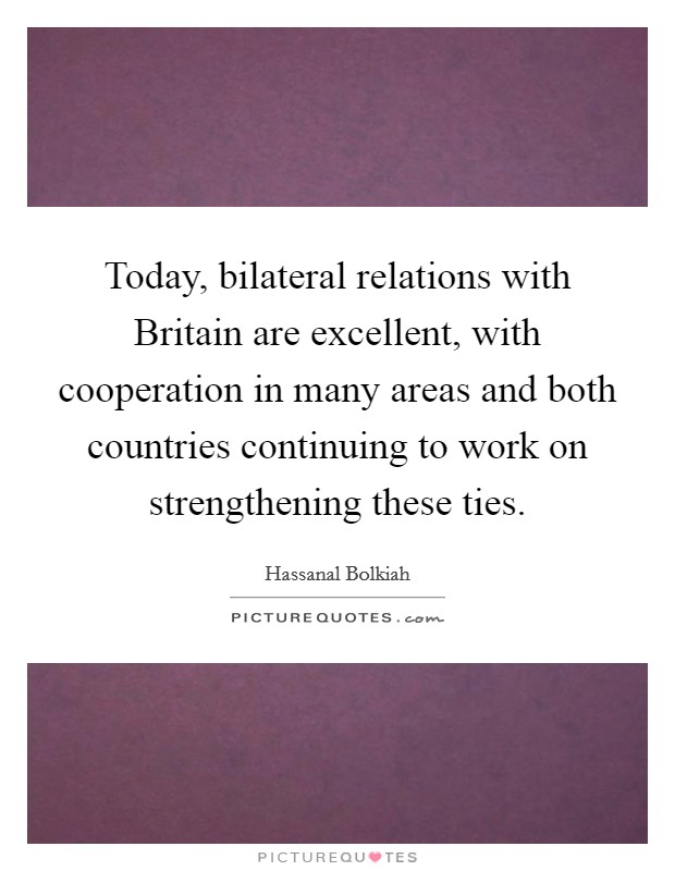 Today, bilateral relations with Britain are excellent, with cooperation in many areas and both countries continuing to work on strengthening these ties Picture Quote #1