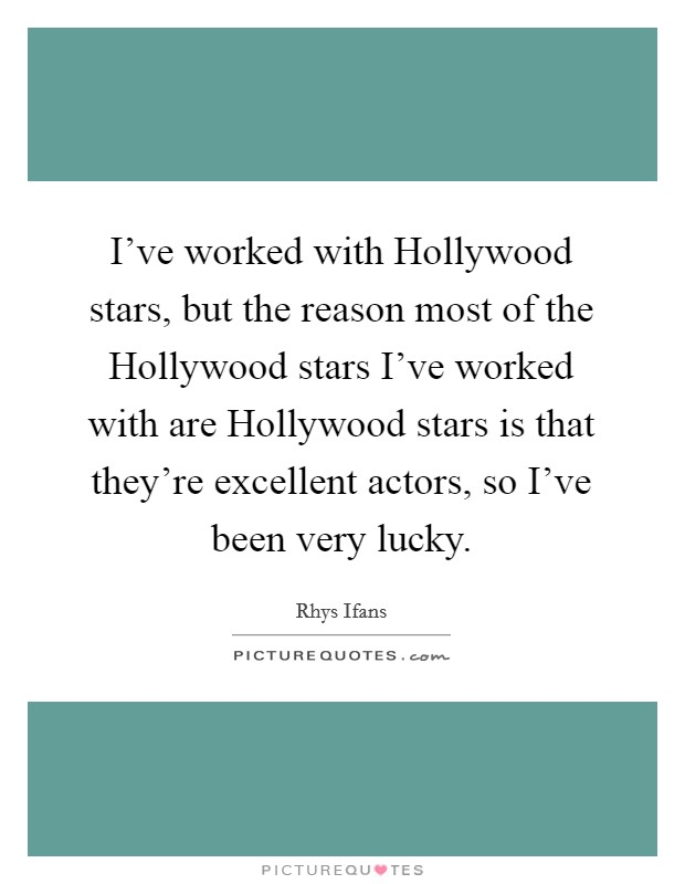 I've worked with Hollywood stars, but the reason most of the Hollywood stars I've worked with are Hollywood stars is that they're excellent actors, so I've been very lucky Picture Quote #1