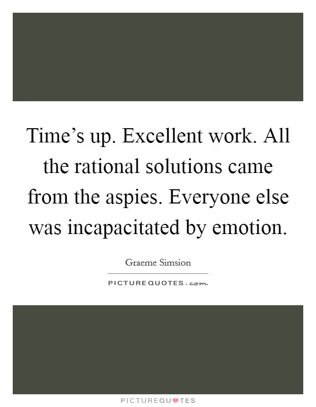 Time's up. Excellent work. All the rational solutions came from the aspies. Everyone else was incapacitated by emotion Picture Quote #1