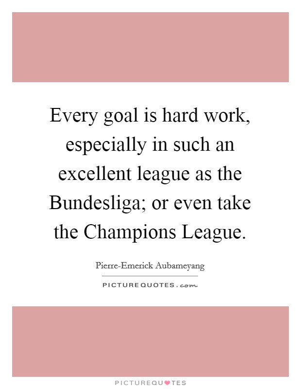 Every goal is hard work, especially in such an excellent league as the Bundesliga; or even take the Champions League Picture Quote #1
