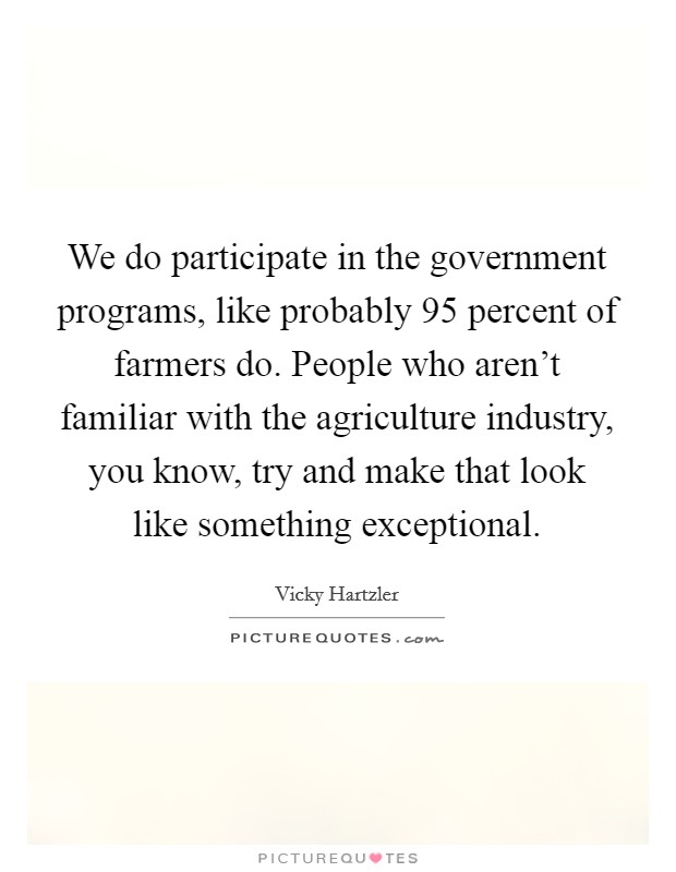 We do participate in the government programs, like probably 95 percent of farmers do. People who aren't familiar with the agriculture industry, you know, try and make that look like something exceptional. Picture Quote #1