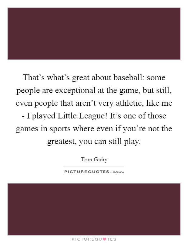 That's what's great about baseball: some people are exceptional at the game, but still, even people that aren't very athletic, like me - I played Little League! It's one of those games in sports where even if you're not the greatest, you can still play Picture Quote #1