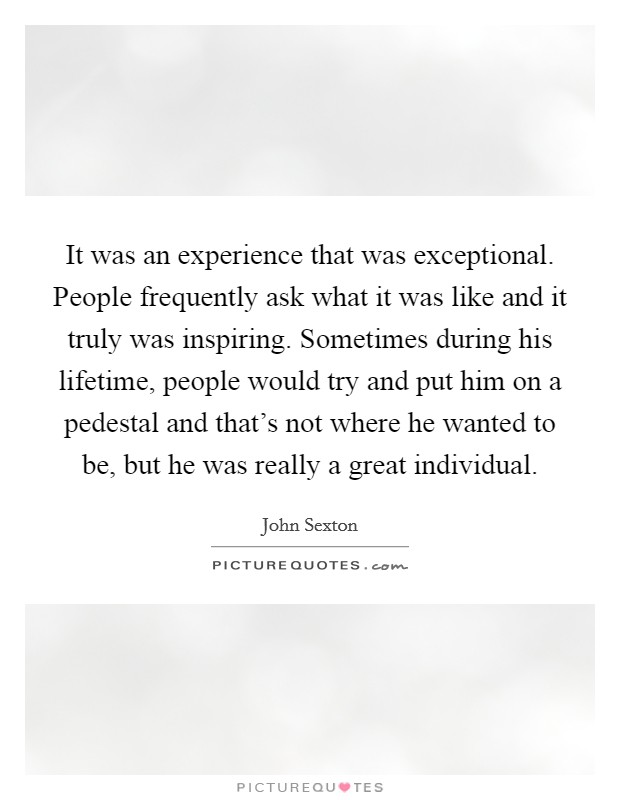 It was an experience that was exceptional. People frequently ask what it was like and it truly was inspiring. Sometimes during his lifetime, people would try and put him on a pedestal and that's not where he wanted to be, but he was really a great individual. Picture Quote #1