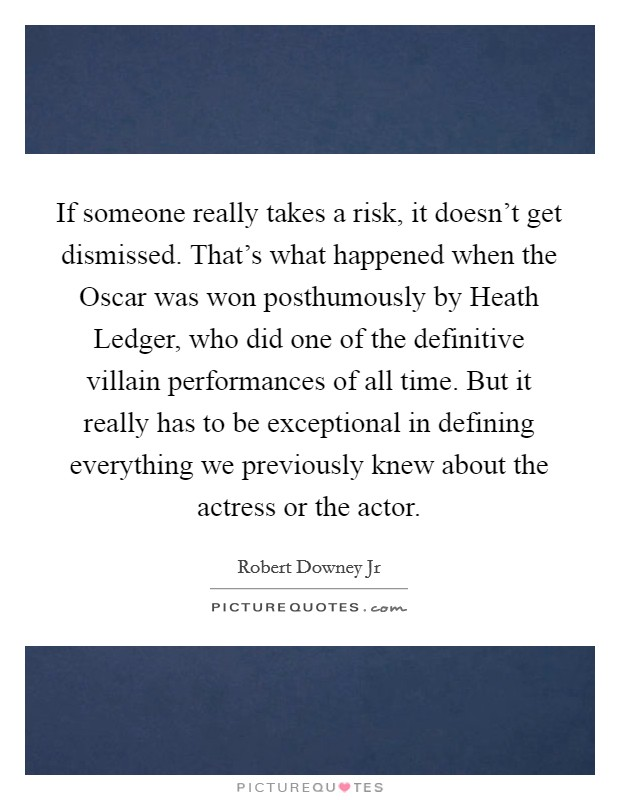 If someone really takes a risk, it doesn't get dismissed. That's what happened when the Oscar was won posthumously by Heath Ledger, who did one of the definitive villain performances of all time. But it really has to be exceptional in defining everything we previously knew about the actress or the actor Picture Quote #1