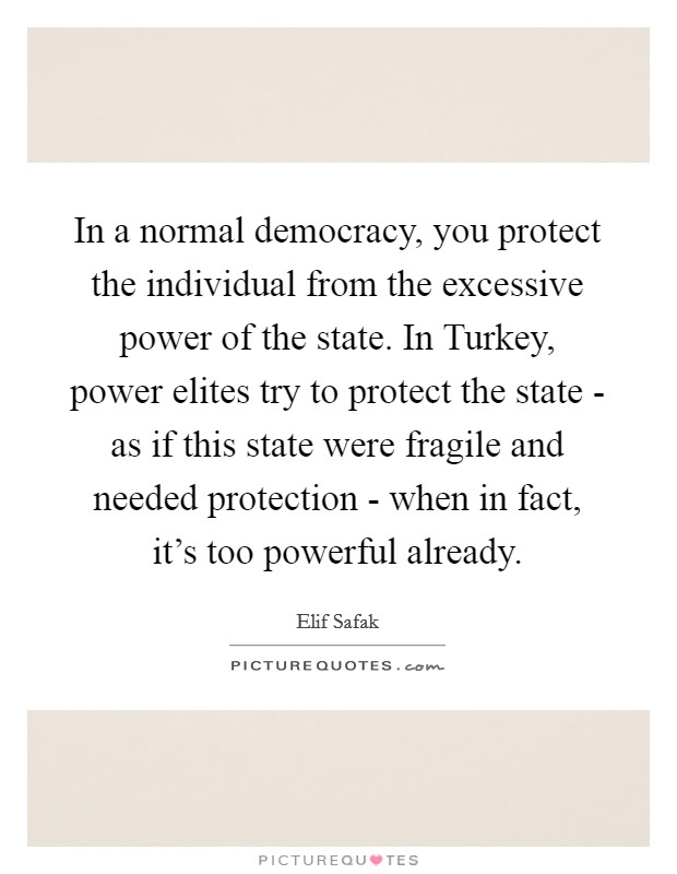 In a normal democracy, you protect the individual from the excessive power of the state. In Turkey, power elites try to protect the state - as if this state were fragile and needed protection - when in fact, it's too powerful already Picture Quote #1