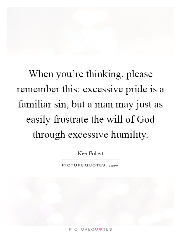 When you're thinking, please remember this: excessive pride is a familiar sin, but a man may just as easily frustrate the will of God through excessive humility Picture Quote #1