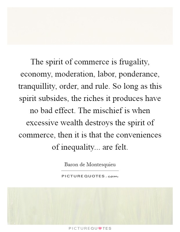 The spirit of commerce is frugality, economy, moderation, labor, ponderance, tranquillity, order, and rule. So long as this spirit subsides, the riches it produces have no bad effect. The mischief is when excessive wealth destroys the spirit of commerce, then it is that the conveniences of inequality... are felt Picture Quote #1