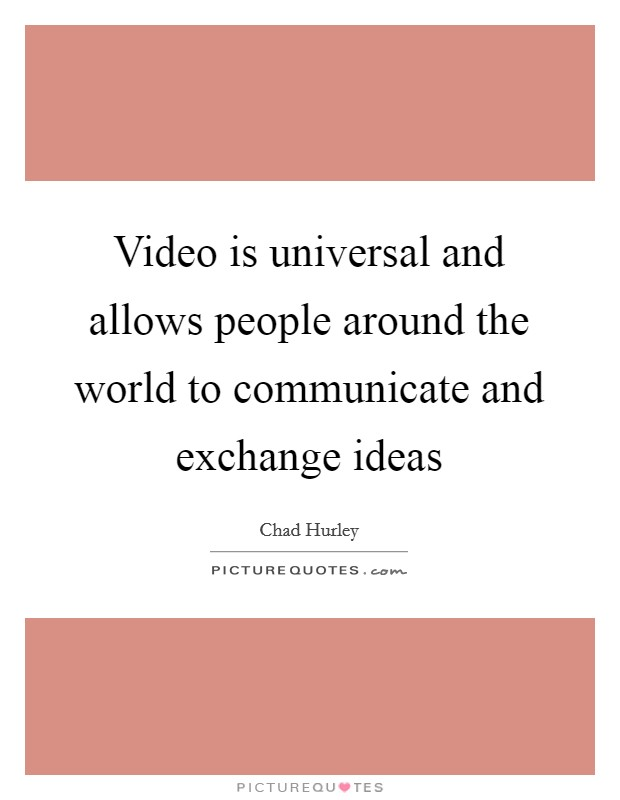 Video is universal and allows people around the world to communicate and exchange ideas Picture Quote #1