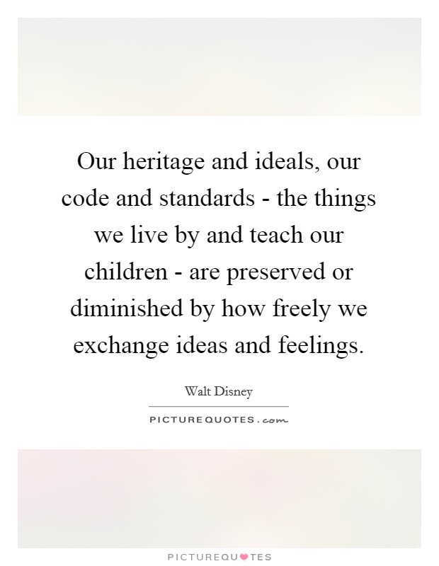 Our heritage and ideals, our code and standards - the things we live by and teach our children - are preserved or diminished by how freely we exchange ideas and feelings Picture Quote #1