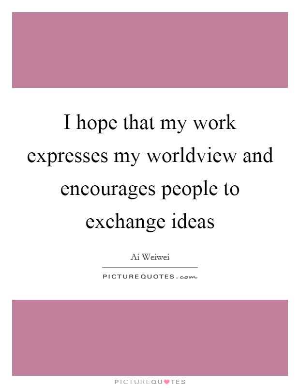 I hope that my work expresses my worldview and encourages people to exchange ideas Picture Quote #1