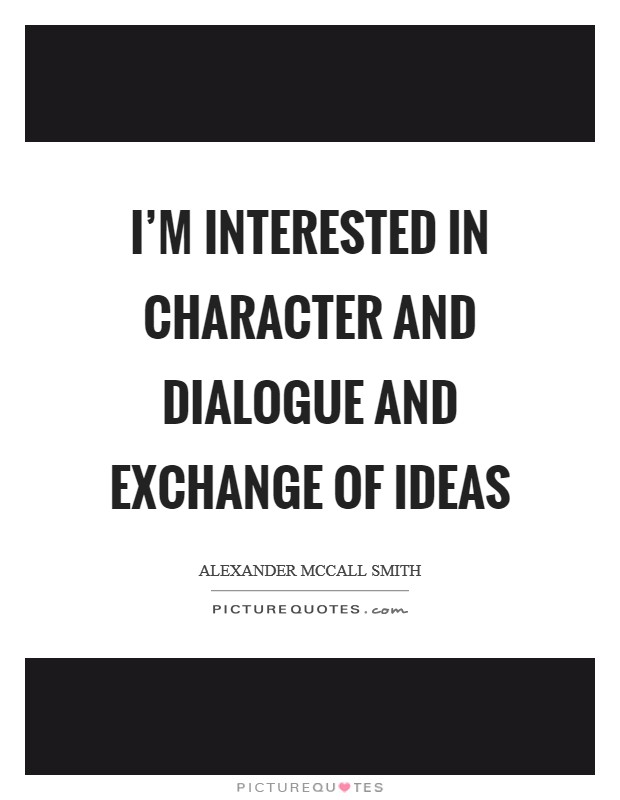 I'm interested in character and dialogue and exchange of ideas Picture Quote #1